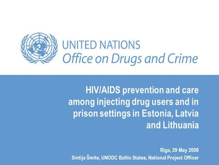 HIV/AIDS prevention and care among injecting drug users and in prison settings in Estonia, Latvia and Lithuania Riga, 29 May 2008 Sintija Šmite, UNODC.