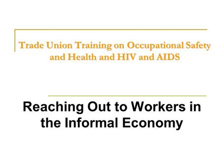 Trade Union Training on Occupational Safety and Health and HIV and AIDS Reaching Out to Workers in the Informal Economy.