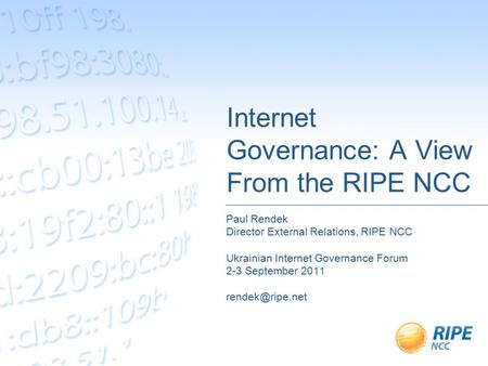 Internet Governance: A View From the RIPE NCC Paul Rendek Director External Relations, RIPE NCC Ukrainian Internet Governance Forum 2-3 September 2011.