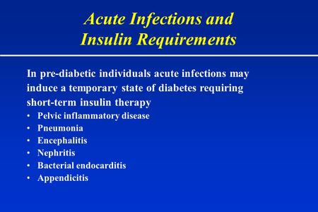 Acute Infections and Insulin Requirements In pre-diabetic individuals acute infections may induce a temporary state of diabetes requiring short-term insulin.