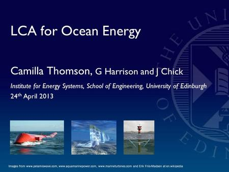 LCA for Ocean Energy Camilla Thomson, G Harrison and J Chick Institute for Energy Systems, School of Engineering, University of Edinburgh 24 th April 2013.