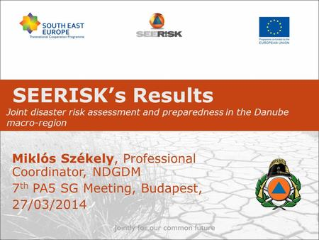 SEERISK's Results Joint disaster risk assessment and preparedness in the Danube macro-region Miklós Székely, Professional Coordinator, NDGDM 7 th PA5 SG.