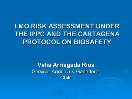 LMO RISK ASSESSMENT UNDER THE IPPC AND THE CARTAGENA PROTOCOL ON BIOSAFETY Velia Arriagada Rios Servicio Agrícola y Ganadero, Chile.