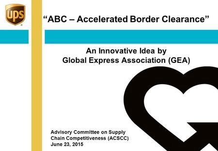 """ABC – Accelerated Border Clearance"" An Innovative Idea by Global Express Association (GEA) 1 Advisory Committee on Supply Chain Competitiveness (ACSCC)"