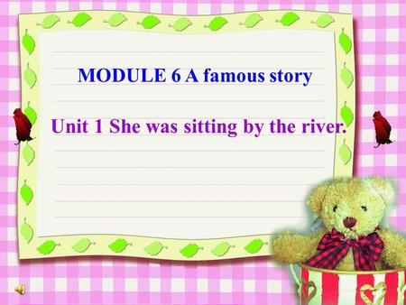 MODULE 6 A famous story Unit 1 She was sitting by the river.
