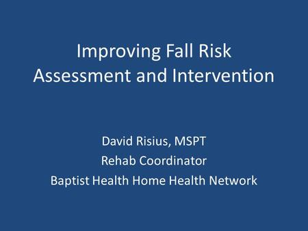 Improving Fall Risk Assessment and Intervention David Risius, MSPT Rehab Coordinator Baptist Health Home Health Network.