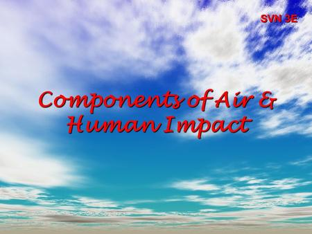 Components of Air & Human Impact SVN 3E. Our Air:  Nitrogen (N 2 )  Oxygen (O 2 )  Water vapour (H 2 O)  Trace Gases: –Carbon dioxide (CO 2 ) –Methane.