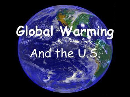 Global Warming And the U.S.. What is Global Warming? *An increase in the average temperature of the Earth *Recent debate, but has been looked at by scientists.