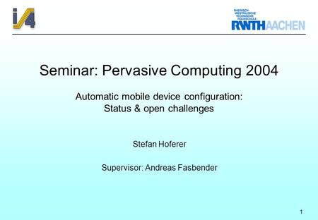 1 Seminar: Pervasive Computing 2004 Automatic mobile device configuration: Status & open challenges Stefan Hoferer Supervisor: Andreas Fasbender.