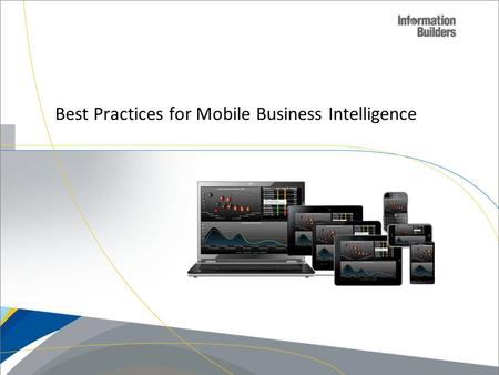 Best Practices for Mobile Business Intelligence. So you're thinking about going Mobile….  Who am I'm going to be providing the information too?  What.