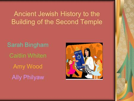 Ancient Jewish History to the Building of the Second Temple Sarah Bingham Caitlin Whiten Amy Wood Ally Philyaw.