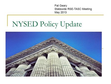 NYSED Policy Update Pat Geary Statewide RSE-TASC Meeting May 2013.