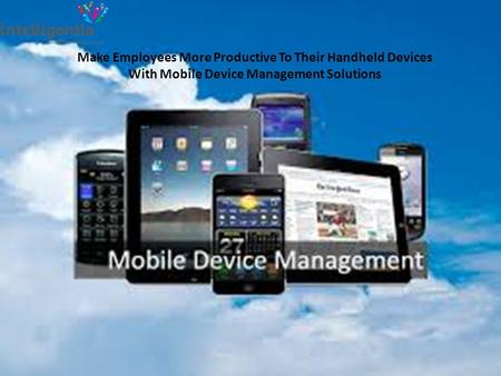 Make Employees More Productive To Their Handheld Devices With Mobile Device Management Solutions.