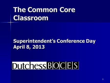 1 The Common Core Classroom Superintendent's Conference Day April 8, 2013.