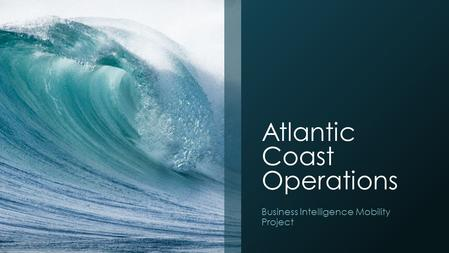 Atlantic Coast Operations Business Intelligence Mobility Project.