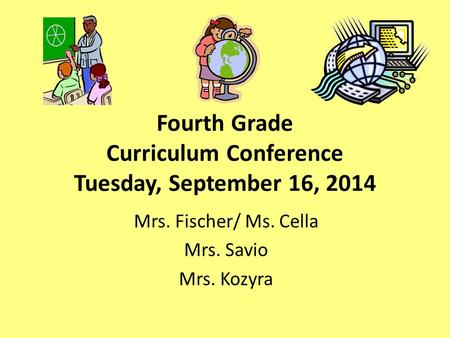 Fourth Grade Curriculum Conference Tuesday, September 16, 2014 Mrs. Fischer/ Ms. Cella Mrs. Savio Mrs. Kozyra.
