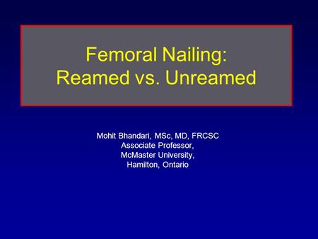 Mohit Bhandari, MSc, MD, FRCSC Associate Professor, McMaster University, Hamilton, Ontario Femoral Nailing: Reamed vs. Unreamed.