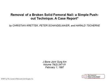 Removal of a Broken Solid Femoral Nail: a Simple Push- out Technique. A Case Report* by CHRISTIAN KRETTEK, PETER SCHANDELMAIER, and HARALD TSCHERNE J Bone.