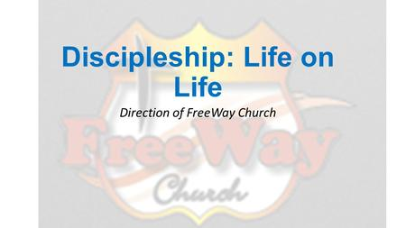 Discipleship: Life on Life Direction of FreeWay Church.