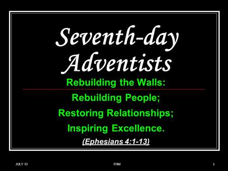 Seventh-day Adventists Rebuilding the Walls: Rebuilding People; Restoring Relationships; Inspiring Excellence. (Ephesians 4:1-13) JULY 13 1 FHM.