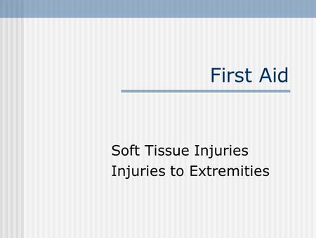 First Aid Soft Tissue Injuries Injuries to Extremities.