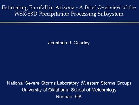 Estimating Rainfall in Arizona - A Brief Overview of the WSR-88D Precipitation Processing Subsystem Jonathan J. Gourley National Severe Storms Laboratory.
