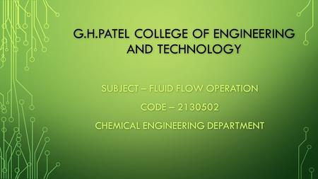 G.H.PATEL COLLEGE OF ENGINEERING AND TECHNOLOGY SUBJECT – FLUID FLOW OPERATION CODE – 2130502 CHEMICAL ENGINEERING DEPARTMENT.