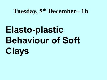 Elasto-plastic Behaviour of Soft Clays Tuesday, 5 th December– 1b.