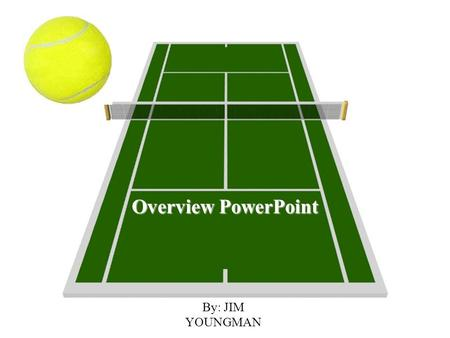 Tennis Overview PowerPoint By: JIM YOUNGMAN.