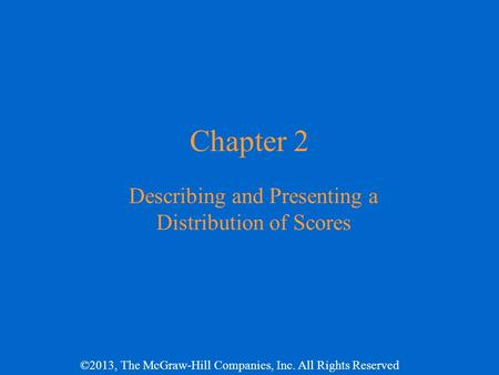 ©2013, The McGraw-Hill Companies, Inc. All Rights Reserved Chapter 2 Describing and Presenting a Distribution of Scores.