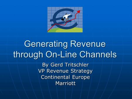 Generating Revenue through On-Line Channels By Gerd Tritschler VP Revenue Strategy Continental Europe Marriott.