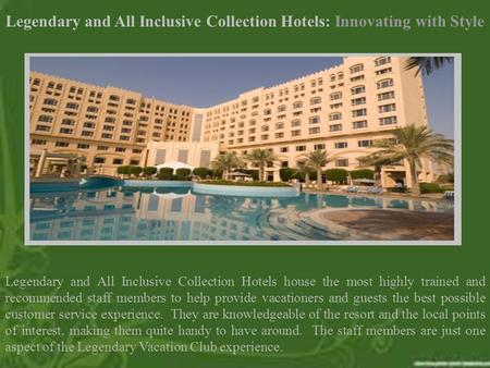 Legendary and All Inclusive Collection Hotels: Innovating with Style Legendary and All Inclusive Collection Hotels house the most highly trained and recommended.