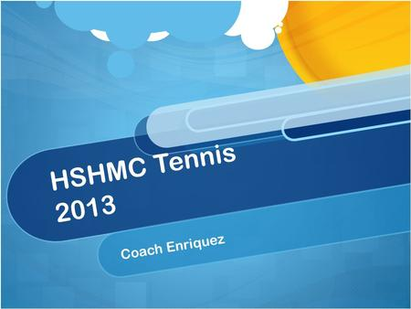 HSHMC Tennis 2013 Coach Enriquez. Welcome Practice schedule Summer schedule M-W 8:30-10:30 AM Regular practice schedule M-Th 3:30-5:30 PM (unless it.