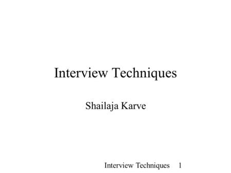 Interview Techniques 1 Interview Techniques Shailaja Karve.