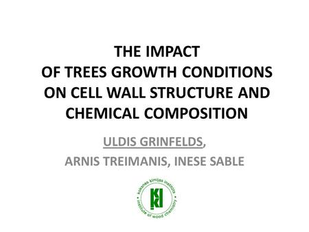 THE IMPACT OF TREES GROWTH CONDITIONS ON CELL WALL STRUCTURE AND CHEMICAL COMPOSITION ULDIS GRINFELDS, ARNIS TREIMANIS, INESE SABLE.