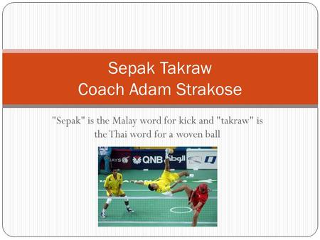 Sepak is the Malay word for kick and takraw is the Thai word for a woven ball Sepak Takraw Coach Adam Strakose.