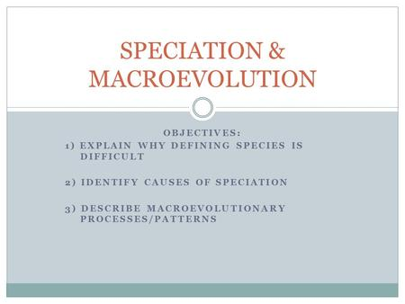 OBJECTIVES: 1) EXPLAIN WHY DEFINING SPECIES IS DIFFICULT 2) IDENTIFY CAUSES OF SPECIATION 3) DESCRIBE MACROEVOLUTIONARY PROCESSES/PATTERNS SPECIATION &