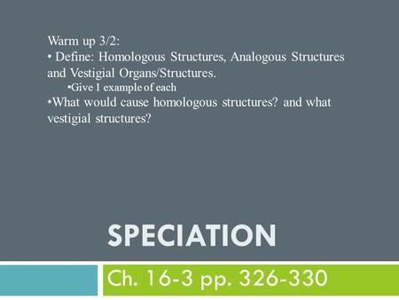 SPECIATION Ch. 16-3 pp. 326-330 Warm up 3/2: Define: Homologous Structures, Analogous Structures and Vestigial Organs/Structures. Give 1 example of each.