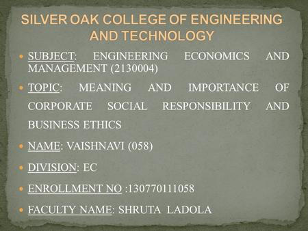 SUBJECT: ENGINEERING ECONOMICS AND MANAGEMENT (2130004) TOPIC: MEANING AND IMPORTANCE OF CORPORATE SOCIAL RESPONSIBILITY AND BUSINESS ETHICS NAME: VAISHNAVI.