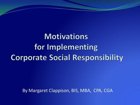 By Margaret Clappison, BIS, MBA, CPA, CGA. Agenda Intent of study Background of Corporate Social Responsibility Methodology Research Survey results Interpretation.