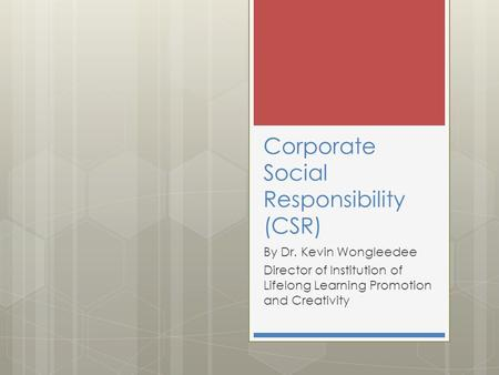 Corporate Social Responsibility (CSR) By Dr. Kevin Wongleedee Director of Institution of Lifelong Learning Promotion and Creativity.