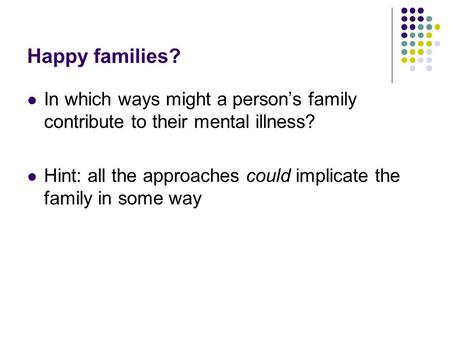 Happy families? In which ways might a person's family contribute to their mental illness? Hint: all the approaches could implicate the family in some way.