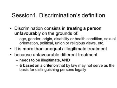 Session1. Discrimination's definition Discrimination consists in treating a person unfavourably on the grounds of: –age, gender, origin, disability or.