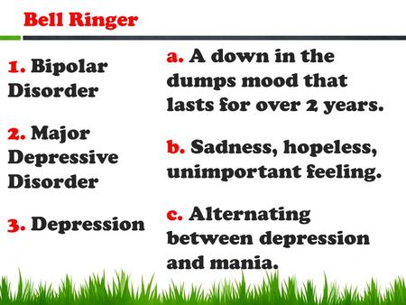 Bell Ringer 1. Bipolar Disorder 2. Major Depressive Disorder 3. Depression a. A down in the dumps mood that lasts for over 2 years. b. Sadness, hopeless,