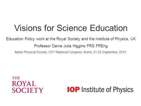 Visions for Science Education Education Policy work at the Royal Society and the Institute of Physics, UK Professor Dame Julia Higgins FRS FREng Italian.