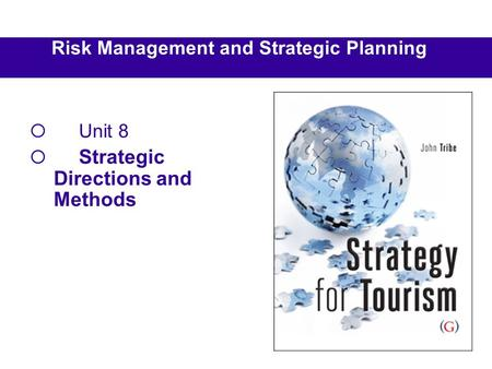 Risk Management and Strategic Planning  Unit 8  Strategic Directions and Methods.
