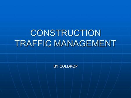 CONSTRUCTION TRAFFIC MANAGEMENT BY COLDROP. WHAT IS TRAFFIC MANAGEMENT ? Traffic management is the control of pedestrians, vehicles and plant that are.