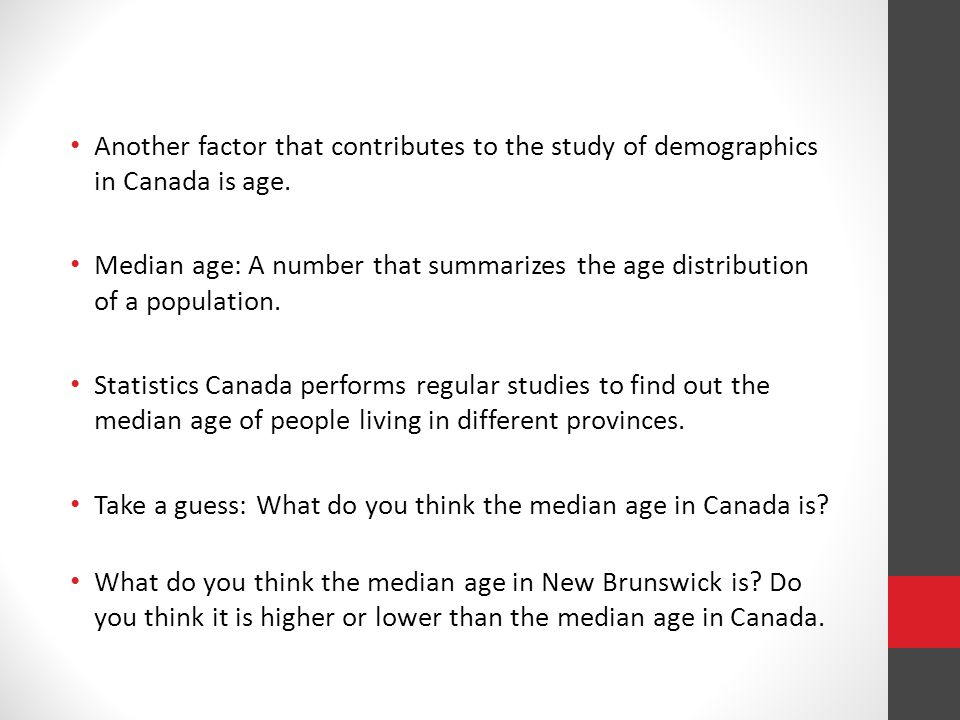 Median Age in Canada: 40.6 years male: 39.6 years female: 41.5 years Median age by province and territory, 2011 Census Nova Scotia: 43.7 Nova Scotia Newfoundland and Labrador: 44.0 Newfoundland and Labrador New Brunswick:43.7 New Brunswick Quebec: 41.9 Quebec British Columbia: 41.9 British Columbia Prince Edward Island: 42.8 Prince Edward Island Ontario: 40.4 Ontario Saskatchewan: 38.2 Saskatchewan Yukon: 39.1 Yukon Manitoba: 38.4 Manitoba Alberta: 36.5 Alberta Northwest Territories: 32.3 Northwest Territories Nunavut: 24.1 Nunavut
