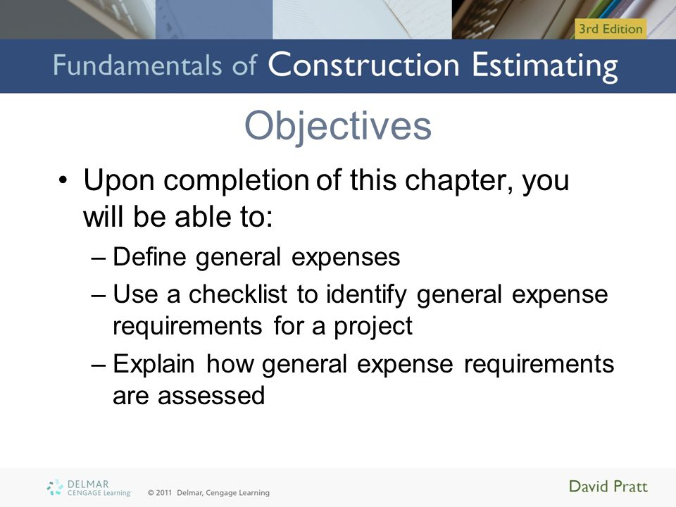 Objectives (cont'd.) –Describe how general expenses are calculated –Calculate general expenses for several items –Identify general expense items that are calculated as add-ons –Price the general expenses for a project using manual methods