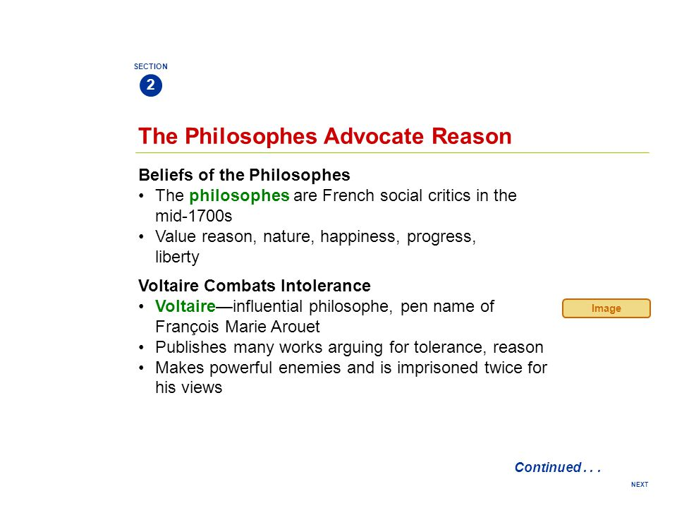 NEXT The Philosophes Advocate Reason Beliefs of the Philosophes The philosophes are French social critics in the mid-1700s Value reason, nature, happiness, progress, liberty SECTION 2 Voltaire Combats Intolerance Voltaire—influential philosophe, pen name of François Marie Arouet Publishes many works arguing for tolerance, reason Makes powerful enemies and is imprisoned twice for his views Continued...